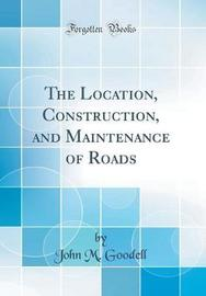 The Location, Construction, and Maintenance of Roads (Classic Reprint) by John M Goodell image