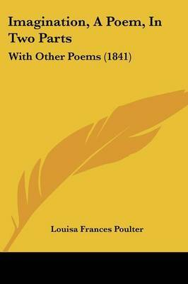 Imagination, A Poem, In Two Parts: With Other Poems (1841) by Louisa Frances Poulter image