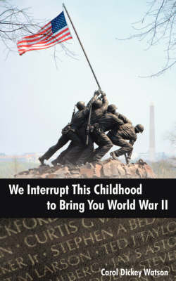 We Interrupt This Childhood to Bring You World War II by Carol Dickey Watson