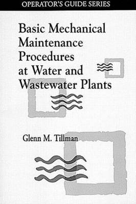Basic Mechanical Maintenance Procedures at Water and Wastewater Plants by Glenn M. Tillman