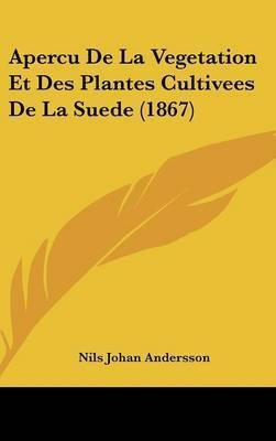 Apercu de La Vegetation Et Des Plantes Cultivees de La Suede (1867) by Nils Johan Andersson