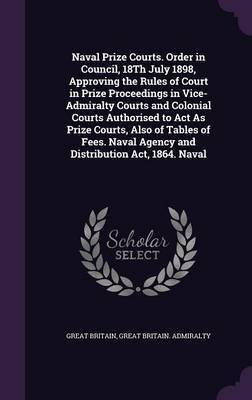 Naval Prize Courts. Order in Council, 18th July 1898, Approving the Rules of Court in Prize Proceedings in Vice-Admiralty Courts and Colonial Courts Authorised to ACT as Prize Courts, Also of Tables of Fees. Naval Agency and Distribution ACT, 1864. Naval by Great Britain