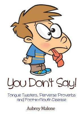 You Don't Say! Tongue Twisters, Perverse Proverbs and Foot-in-Mouth Disease by Aubrey Malone