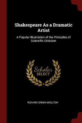 Shakespeare as a Dramatic Artist by Richard Green Moulton
