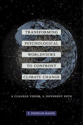 Transforming Psychological Worldviews to Confront Climate Change by F. Stephan Mayer