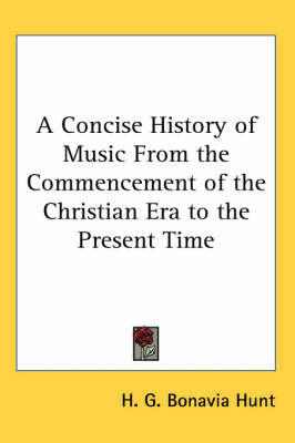 A Concise History of Music From the Commencement of the Christian Era to the Present Time by H.G. Bonavia Hunt