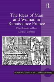 The Ideas of Man and Woman in Renaissance France by Lyndan Warner