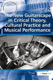 The New Guitarscape in Critical Theory, Cultural Practice and Musical Performance by Kevin Dawe