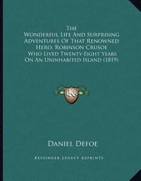 The Wonderful Life and Surprising Adventures of That Renowned Hero, Robinson Crusoe: Who Lived Twenty-Eight Years on an Uninhabited Island (1819) by Daniel Defoe