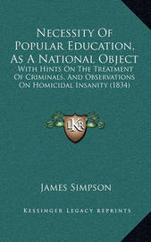 Necessity of Popular Education, as a National Object: With Hints on the Treatment of Criminals, and Observations on Homicidal Insanity (1834) by James Simpson
