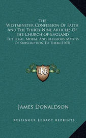 The Westminster Confession of Faith and the Thirty-Nine Articles of the Church of England: The Legal, Moral, and Religious Aspects of Subscription to Them (1905) by James Donaldson