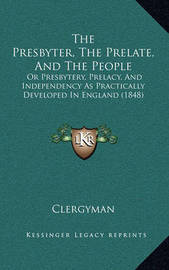 The Presbyter, the Prelate, and the People: Or Presbytery, Prelacy, and Independency as Practically Developed in England (1848) by Clergyman
