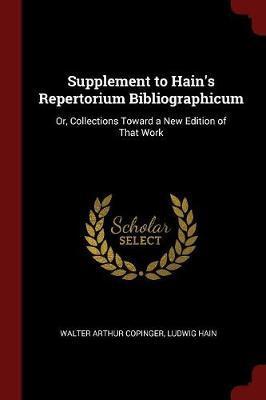 Supplement to Hain's Repertorium Bibliographicum by Walter Arthur Copinger