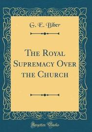 The Royal Supremacy Over the Church (Classic Reprint) by G E Biber image