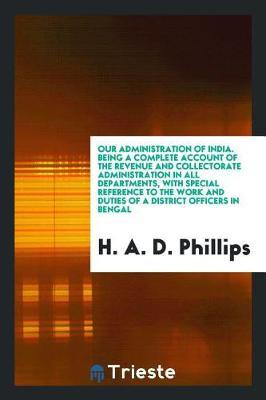 Our Administration of India. Being a Complete Account of the Revenue and Collectorate Administration in All Departments, with Special Reference to the Work and Duties of a District Officers in Bengal by H a D Phillips