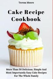 Cake Recipe Cookbook by Teresa Moore image