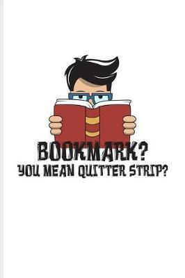 Bookmark? You Mean Quitter Strip? by Yeoys Bookworm