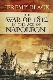 The War of 1812 in the Age of Napoleon by Jeremy Black
