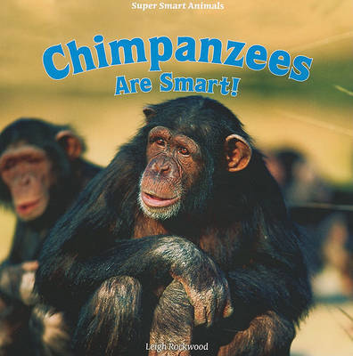 Chimpanzees Are Smart! by Leigh Rockwood