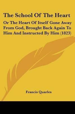The School Of The Heart: Or The Heart Of Itself Gone Away From God, Brought Back Again To Him And Instructed By Him (1823) by Francis Quarles