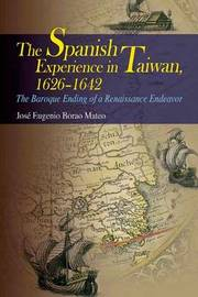 The Spanish Experience in Taiwan 1626-1642 - The Baroque Ending of a Renaissance Endeavour by Jose Eugenio Borao Mateo image