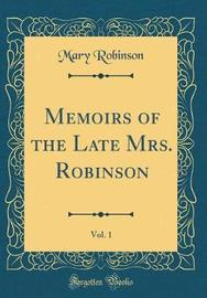 Memoirs of the Late Mrs. Robinson, Vol. 1 (Classic Reprint) by Mary Robinson