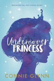 The Rosewood Chronicles: Undercover Princess by Connie Glynn