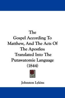 The Gospel According To Matthew, And The Acts Of The Apostles: Translated Into The Putawatomie Language (1844) by Johnston Lykins image