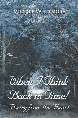 When I Think Back in Time!: Poetry from the Heart by Victor Whitmore