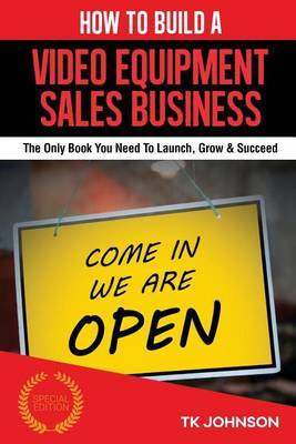 How to Build a Video Equipment Sales Business (Special Edition): The Only Book You Need to Launch, Grow & Succeed by T K Johnson image