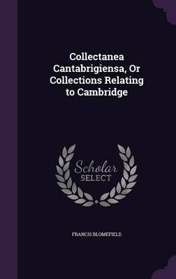 Collectanea Cantabrigiensa, or Collections Relating to Cambridge by Francis Blomefield