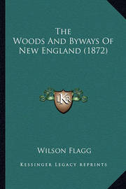 The Woods and Byways of New England (1872) the Woods and Byways of New England (1872) by Wilson Flagg