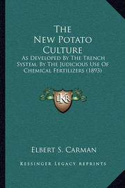 The New Potato Culture: As Developed by the Trench System, by the Judicious Use of Chemical Fertilizers (1893) by Elbert S Carman