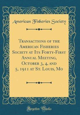 Transactions of the American Fisheries Society at Its Forty-First Annual Meeting, October 3, 4, and 5, 1911 at St. Louis, Mo (Classic Reprint) by American Fisheries Society