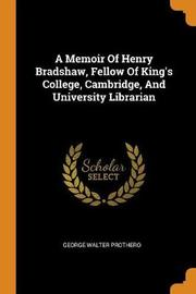 A Memoir of Henry Bradshaw, Fellow of King's College, Cambridge, and University Librarian by George Walter Prothero