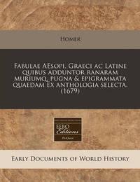 Fabulae Aesopi, Graeci AC Latine Quibus Adduntor Ranaram Muriumq, Pugna & Epigrammata Quaedam Ex Anthologia Selecta. (1679) by Homer