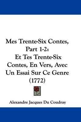 Mes Trente-Six Contes, Part 1-2: Et Tes Trente-Six Contes, En Vers, Avec Un Essai Sur Ce Genre (1772) by Alexandre Jacques Du Coudray