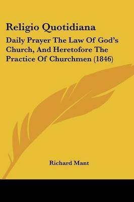 Religio Quotidiana: Daily Prayer The Law Of God's Church, And Heretofore The Practice Of Churchmen (1846) by Richard Mant