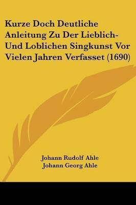 Kurze Doch Deutliche Anleitung Zu Der Lieblich- Und Loblichen Singkunst VOR Vielen Jahren Verfasset (1690)