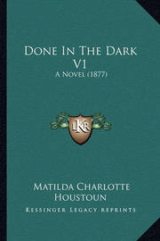 Done in the Dark V1: A Novel (1877) by Matilda Charlotte Houstoun