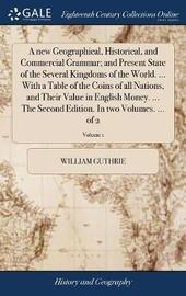 A New Geographical, Historical, and Commercial Grammar; And Present State of the Several Kingdoms of the World. ... with a Table of the Coins of All Nations, and Their Value in English Money. ... the Second Edition. in Two Volumes. ... of 2; Volume 1 by William Guthrie