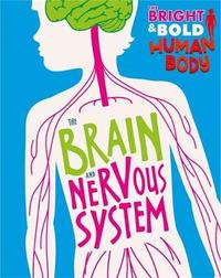 The Bright and Bold Human Body: The Brain and Nervous System by Izzi Howell