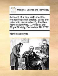 Account of a New Instrument for Measuring Small Angles, Called the Prismatic Micrometer. by the Rev. Nevil Maskelyne, ... Read at the Royal Society, December 18, 1777 by Nevil Maskelyne