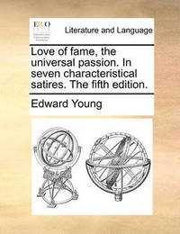 Love of Fame, the Universal Passion. in Seven Characteristical Satires. the Fifth Edition by Edward Young
