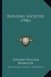 Building Societies (1906) by Edward William Brabrook