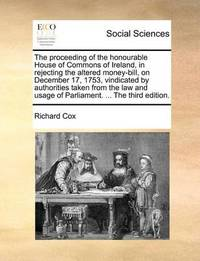 The Proceeding of the Honourable House of Commons of Ireland, in Rejecting the Altered Money-Bill, on December 17, 1753, Vindicated by Authorities Taken from the Law and Usage of Parliament. ... the Third Edition. by Richard Cox