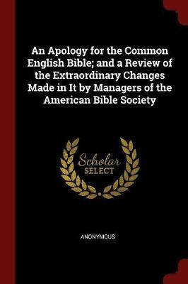 An Apology for the Common English Bible; And a Review of the Extraordinary Changes Made in It by Managers of the American Bible Society by * Anonymous