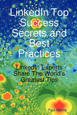 Linkedin Top Success Secrets and Best Practices: Linkedin Experts Share the World's Greatest Tips by Paul Neville image