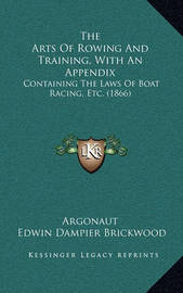 The Arts of Rowing and Training, with an Appendix the Arts of Rowing and Training, with an Appendix: Containing the Laws of Boat Racing, Etc. (1866) Containing the Laws of Boat Racing, Etc. (1866) by Argonaut