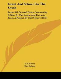 Grant and Schurz on the South: Letter of General Grant Concerning Affairs at the South, and Extracts from a Report by Carl Schurz (1872) by Carl Schurz